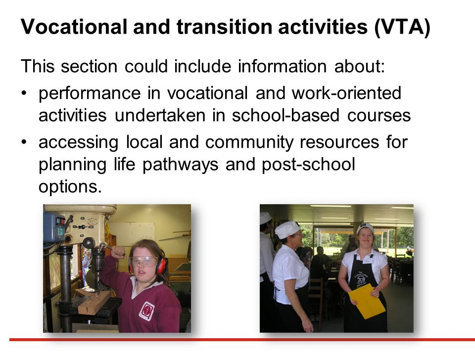 Vocational and transition activities (VTA) This section could include information about: performance in vocational and work-oriented activities undertaken in school-based courses accessing local and community resources for planning life pathways and post-school options.