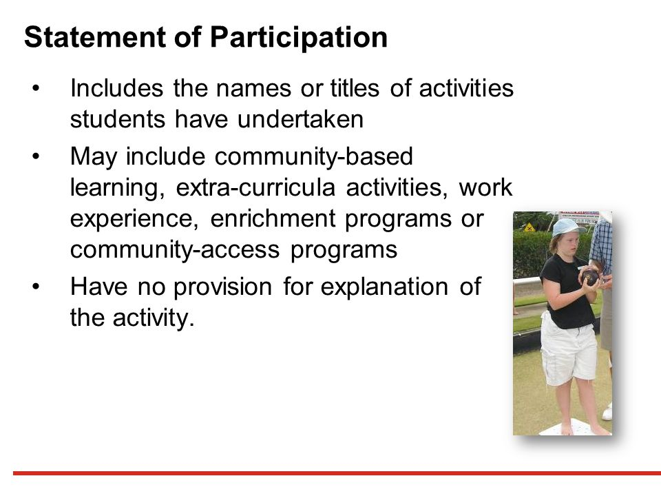 Statement of Participation Includes the names or titles of activities students have undertaken May include community-based learning, extra-curricula activities, work experience, enrichment programs or community-access programs Have no provision for explanation of the activity.