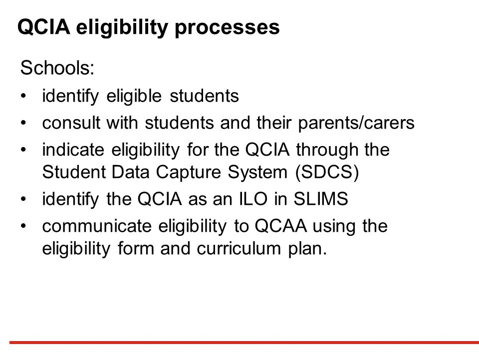 QCIA eligibility processes Schools: identify eligible students consult with students and their parents/carers indicate eligibility for the QCIA through the Student Data Capture System (SDCS) identify the QCIA as an ILO in SLIMS communicate eligibility to QCAA using the eligibility form and curriculum plan.