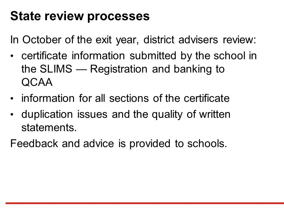 State review processes In October of the exit year, district advisers review: certificate information submitted by the school in the SLIMS — Registration and banking to QCAA information for all sections of the certificate duplication issues and the quality of written statements.