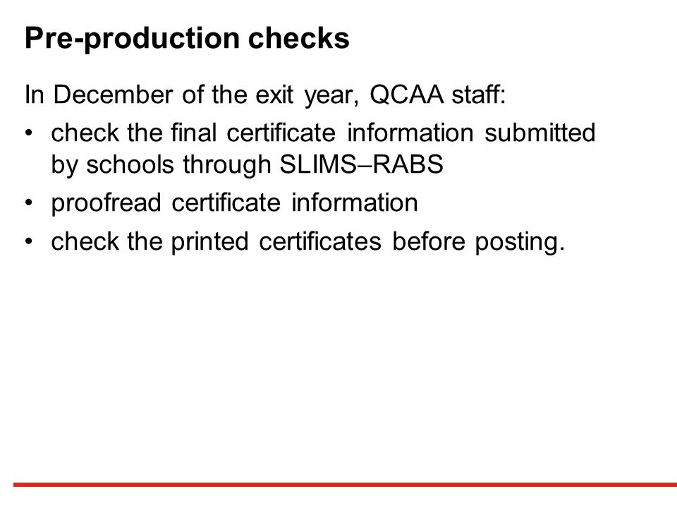 Pre-production checks In December of the exit year, QCAA staff: check the final certificate information submitted by schools through SLIMS–RABS proofread certificate information check the printed certificates before posting.