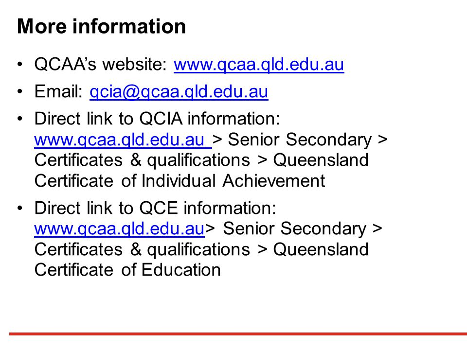 More information QCAA's website: www.qcaa.qld.edu.auwww.qcaa.qld.edu.au Email: qcia@qcaa.qld.edu.auqcia@qcaa.qld.edu.au Direct link to QCIA information: www.qcaa.qld.edu.au > Senior Secondary > Certificates & qualifications > Queensland Certificate of Individual Achievement www.qcaa.qld.edu.au Direct link to QCE information: www.qcaa.qld.edu.au> Senior Secondary > Certificates & qualifications > Queensland Certificate of Education www.qcaa.qld.edu.au