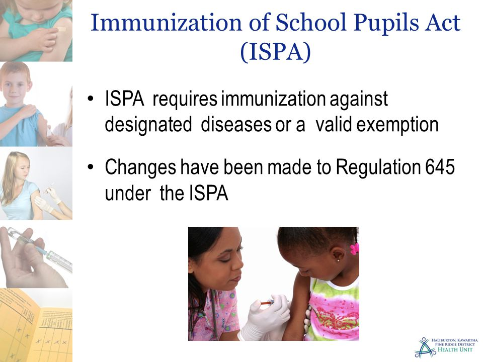 Immunization of School Pupils Act (ISPA) ISPA requires immunization against designated diseases or a valid exemption Changes have been made to Regulation 645 under the ISPA