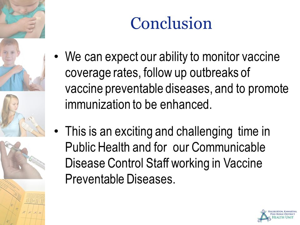 Conclusion We can expect our ability to monitor vaccine coverage rates, follow up outbreaks of vaccine preventable diseases, and to promote immunization to be enhanced.