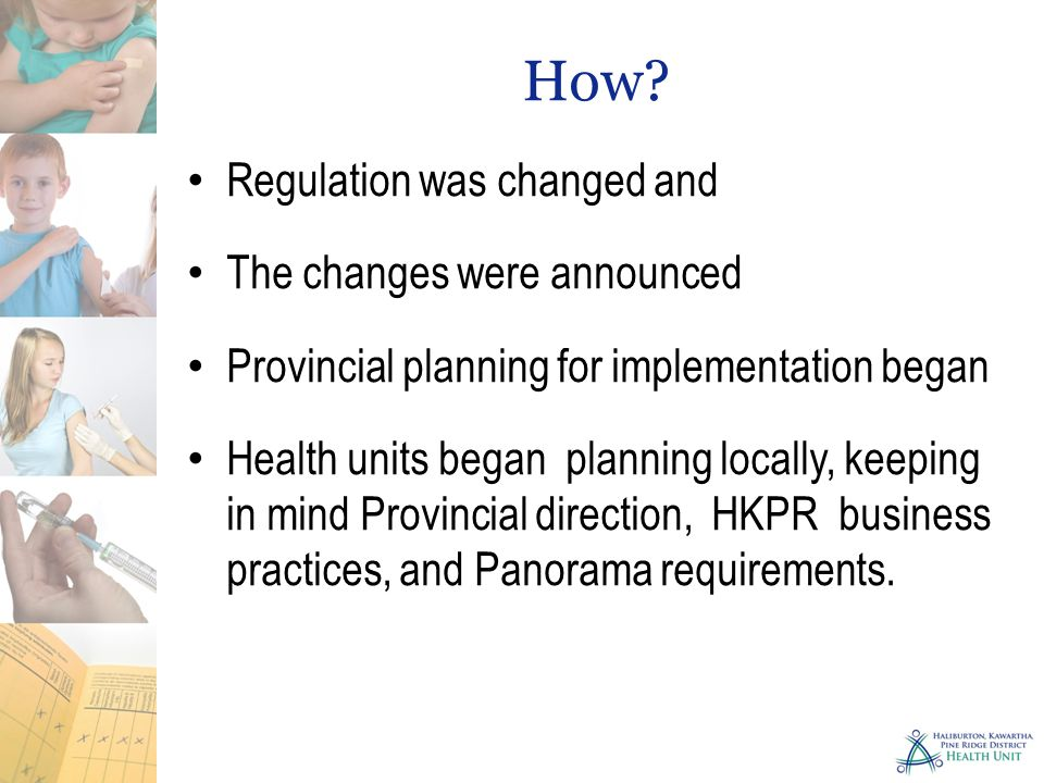 How? Regulation was changed and The changes were announced Provincial planning for implementation began Health units began planning locally, keeping i