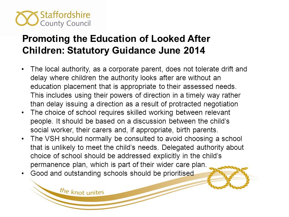 Promoting the Education of Looked After Children: Statutory Guidance June 2014 The local authority, as a corporate parent, does not tolerate drift and