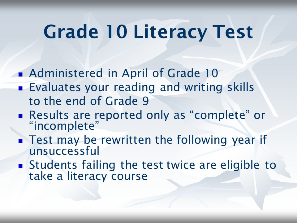 Grade 10 Literacy Test Administered in April of Grade 10 Evaluates your reading and writing skills to the end of Grade 9 Results are reported only as