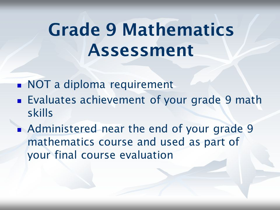 Grade 9 Mathematics Assessment NOT a diploma requirement Evaluates achievement of your grade 9 math skills Administered near the end of your grade 9 m