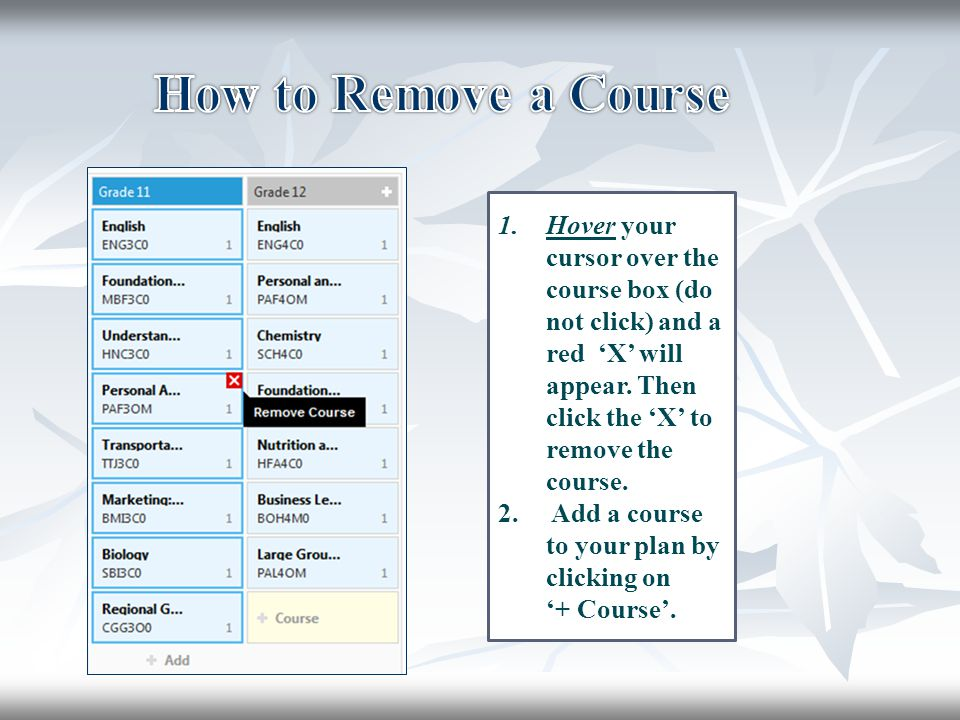 1.Hover your cursor over the course box (do not click) and a red 'X' will appear. Then click the 'X' to remove the course. 2. Add a course to your pla