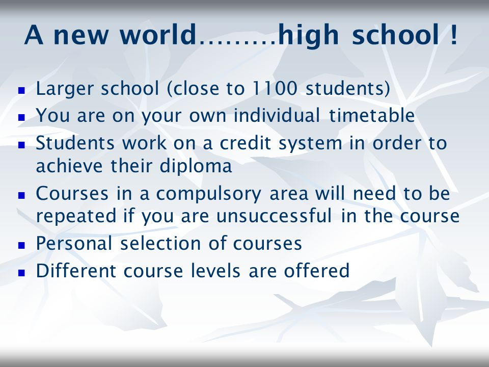 A new world………high school ! Larger school (close to 1100 students) You are on your own individual timetable Students work on a credit system in order