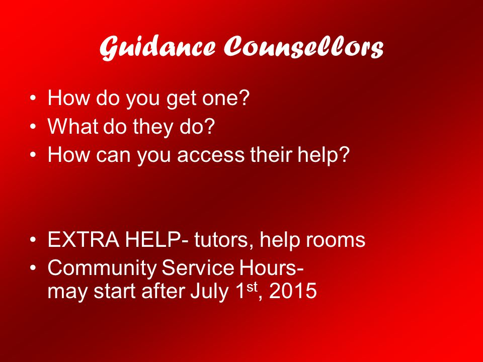 Guidance Counsellors How do you get one? What do they do? How can you access their help? EXTRA HELP- tutors, help rooms Community Service Hours- may s