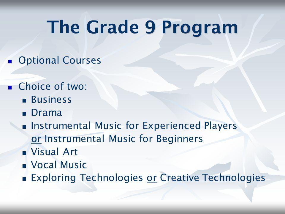 9 Program The Grade 9 Program Optional Courses Choice of two: Business Drama Instrumental Music for Experienced Players or Instrumental Music for Begi