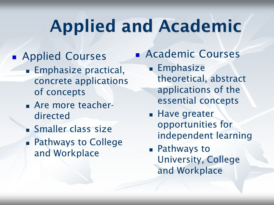 Applied and Academic Courses Both set high expectations for all students Both focus on essential concepts of the subject area Both prepare students for the grade 10 Literacy Test Both can lead to either Applied or Academic programming in grade 10 (except for Math) Success in grade 9 academic mathematics is required to take grade 10 academic mathematics