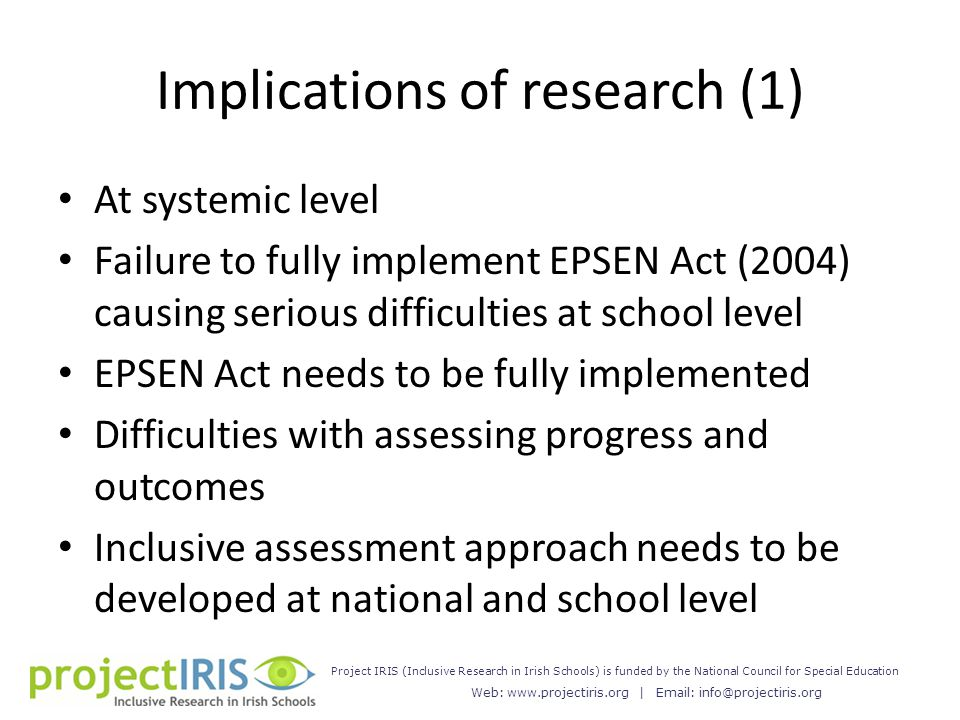 Web: www.projectiris.org | Email: info@projectiris.org Project IRIS (Inclusive Research in Irish Schools) is funded by the National Council for Special Education Implications of research (1) At systemic level Failure to fully implement EPSEN Act (2004) causing serious difficulties at school level EPSEN Act needs to be fully implemented Difficulties with assessing progress and outcomes Inclusive assessment approach needs to be developed at national and school level