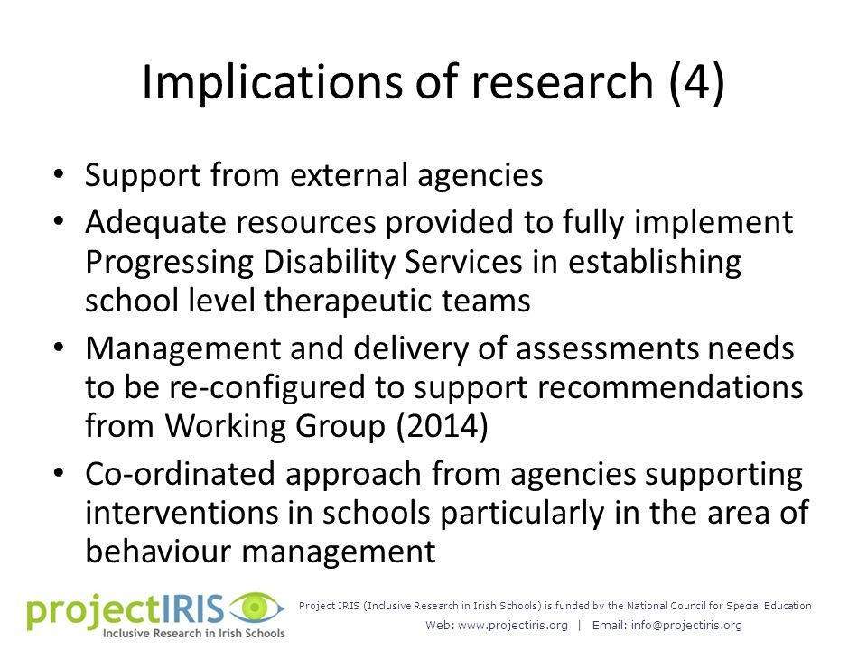 Web: www.projectiris.org | Email: info@projectiris.org Project IRIS (Inclusive Research in Irish Schools) is funded by the National Council for Special Education Implications of research (4) Support from external agencies Adequate resources provided to fully implement Progressing Disability Services in establishing school level therapeutic teams Management and delivery of assessments needs to be re-configured to support recommendations from Working Group (2014) Co-ordinated approach from agencies supporting interventions in schools particularly in the area of behaviour management