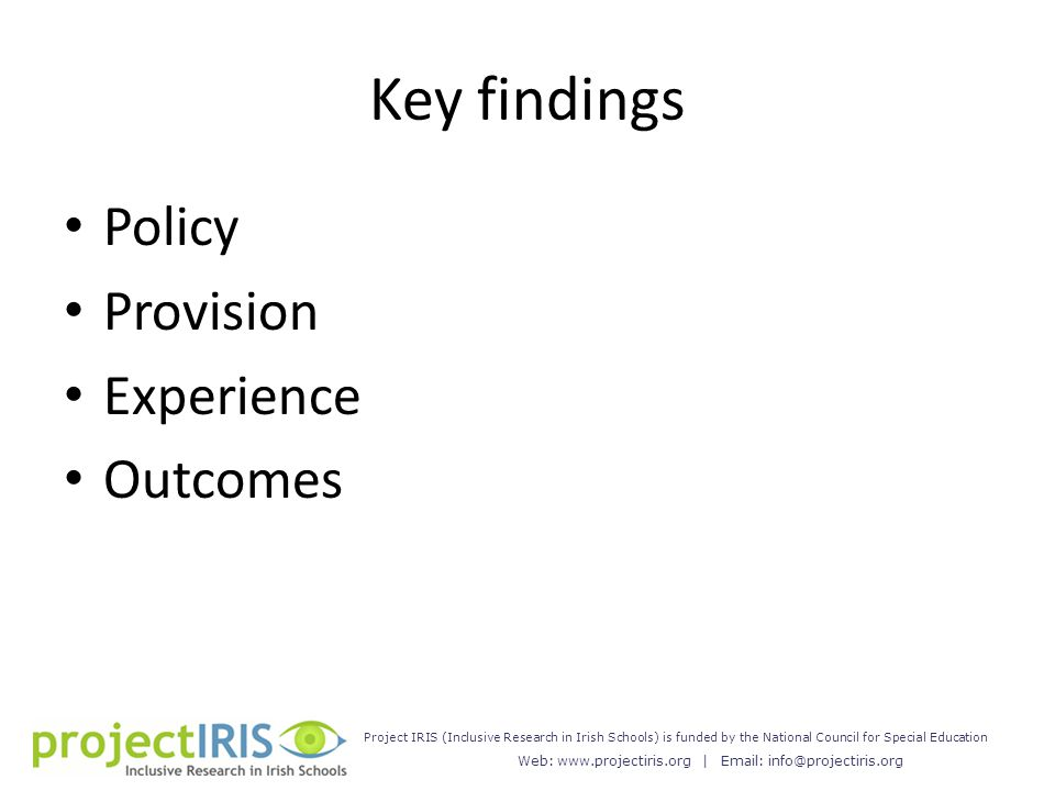 Web: www.projectiris.org | Email: info@projectiris.org Project IRIS (Inclusive Research in Irish Schools) is funded by the National Council for Special Education Key findings Policy Provision Experience Outcomes