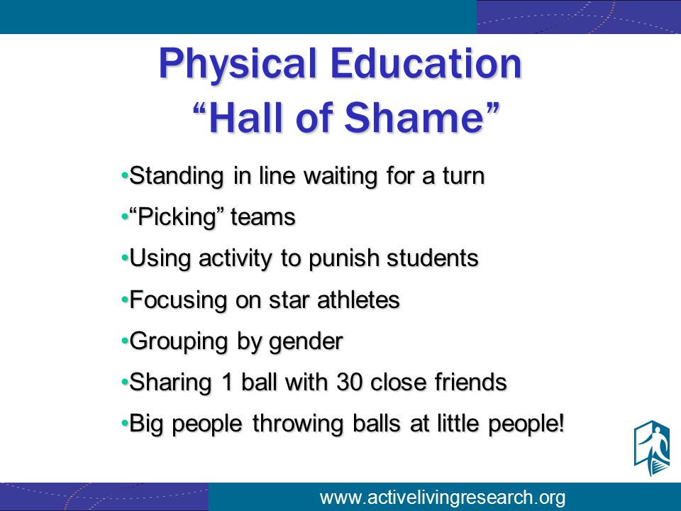 www.activelivingresearch.org Physical Education Hall of Shame Standing in line waiting for a turnStanding in line waiting for a turn Picking teams Picking teams Using activity to punish studentsUsing activity to punish students Focusing on star athletesFocusing on star athletes Grouping by genderGrouping by gender Sharing 1 ball with 30 close friendsSharing 1 ball with 30 close friends Big people throwing balls at little people!Big people throwing balls at little people!