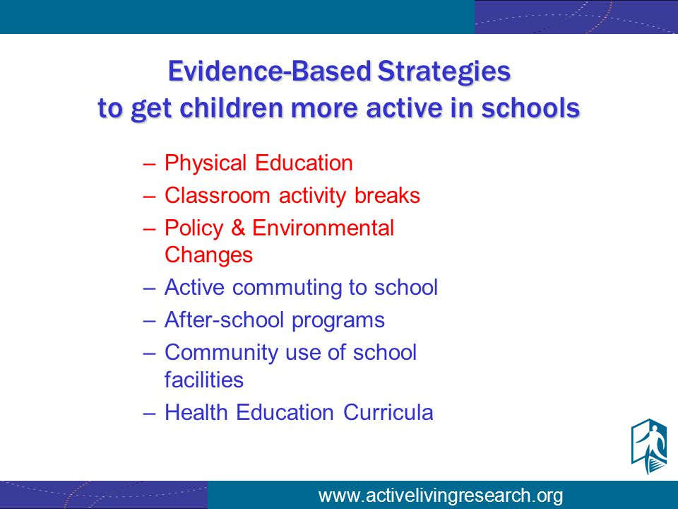 www.activelivingresearch.org Evidence-Based Strategies to get children more active in schools –Physical Education –Classroom activity breaks –Policy & Environmental Changes –Active commuting to school –After-school programs –Community use of school facilities –Health Education Curricula