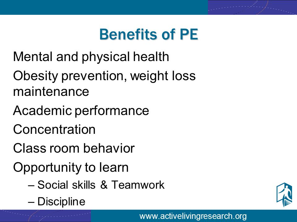 www.activelivingresearch.org Benefits of PE Mental and physical health Obesity prevention, weight loss maintenance Academic performance Concentration Class room behavior Opportunity to learn –Social skills & Teamwork –Discipline