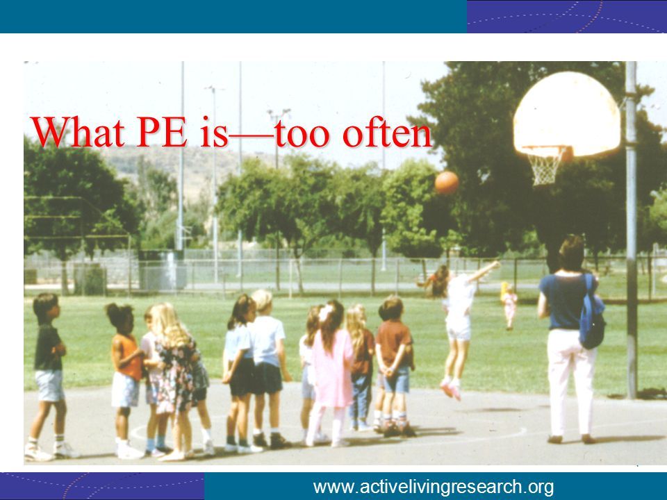 www.activelivingresearch.org What PE is—too often
