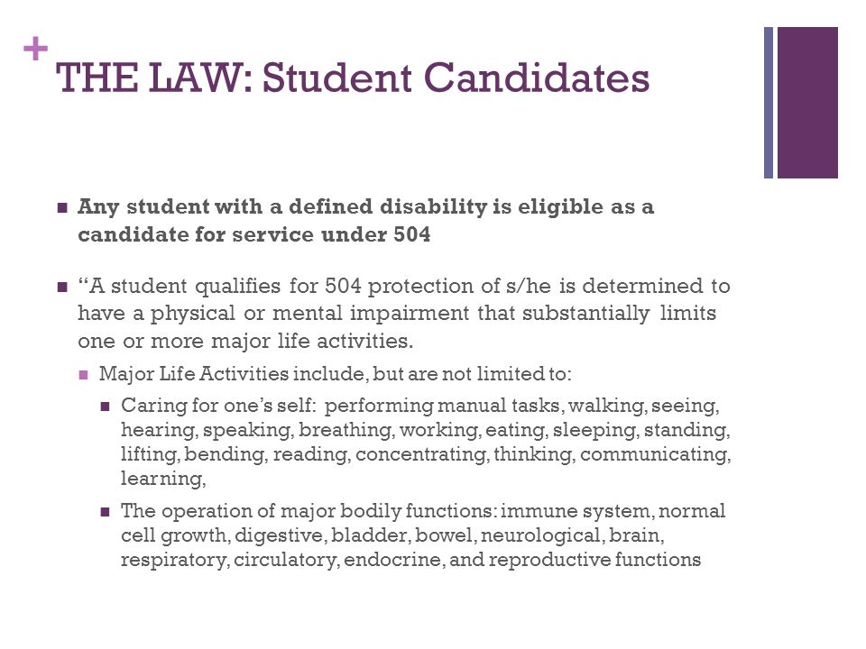 + THE LAW: Student Candidates Any student with a defined disability is eligible as a candidate for service under 504 A student qualifies for 504 protection of s/he is determined to have a physical or mental impairment that substantially limits one or more major life activities.