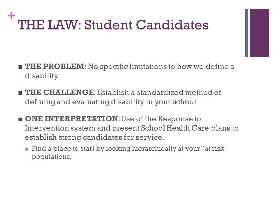 + THE LAW: Student Candidates THE PROBLEM: No specific limitations to how we define a disability THE CHALLENGE: Establish a standardized method of defining and evaluating disability in your school ONE INTERPRETATION: Use of the Response to Intervention system and present School Health Care plans to establish strong candidates for service.