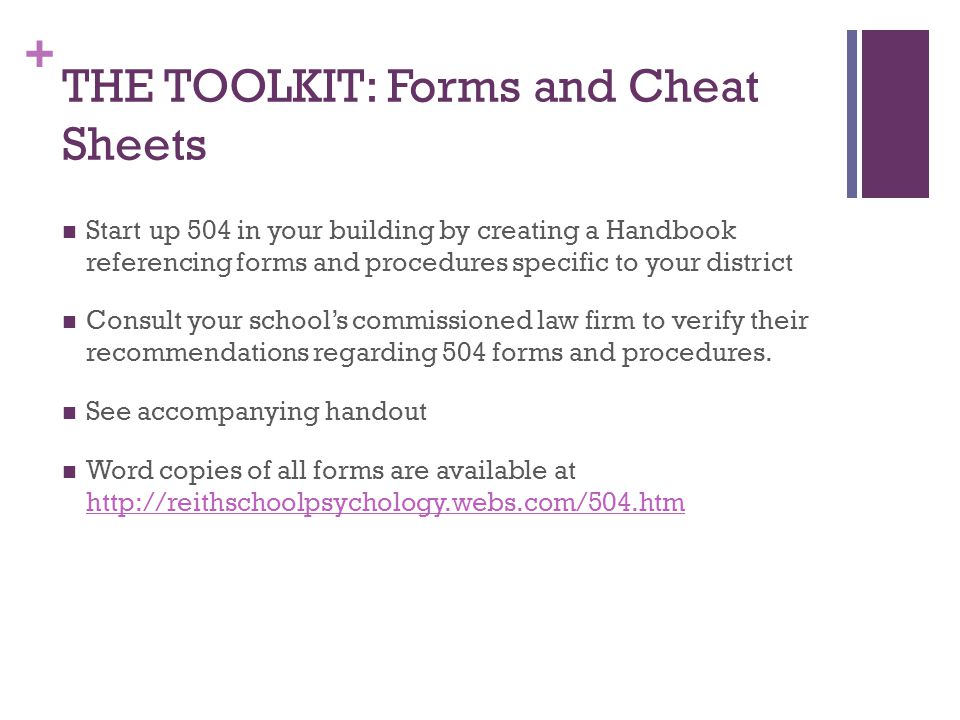 + THE TOOLKIT: Forms and Cheat Sheets Start up 504 in your building by creating a Handbook referencing forms and procedures specific to your district Consult your school's commissioned law firm to verify their recommendations regarding 504 forms and procedures.