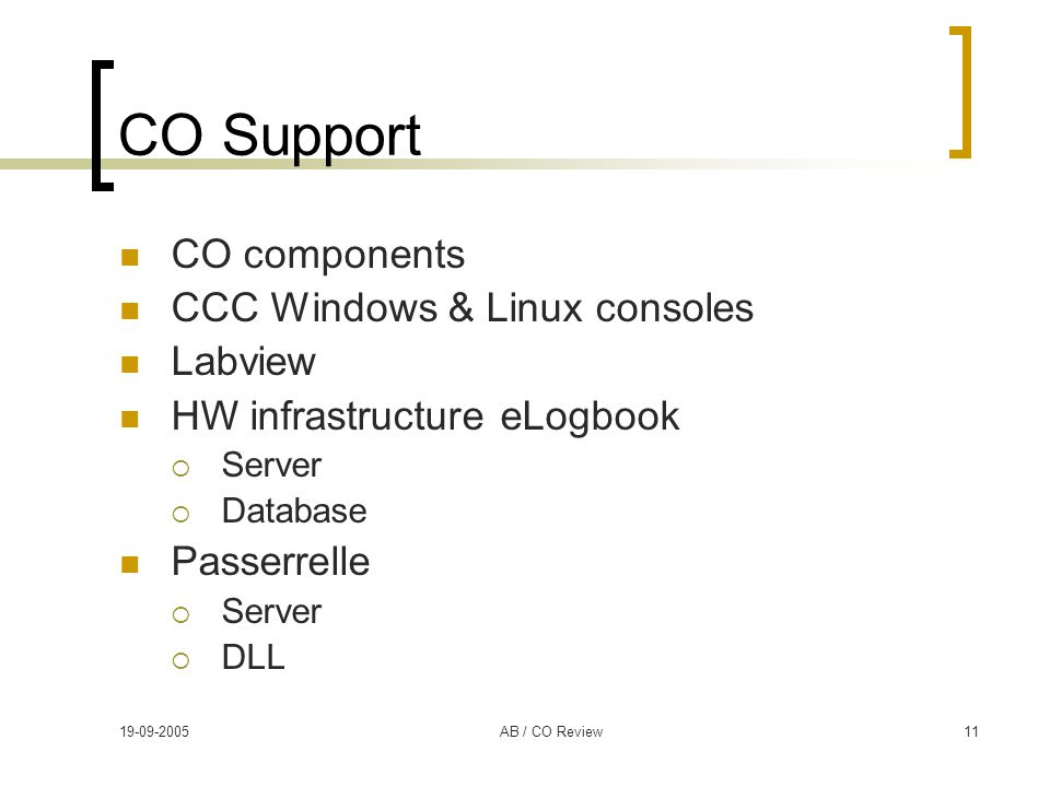 19-09-2005AB / CO Review11 CO Support CO components CCC Windows & Linux consoles Labview HW infrastructure eLogbook  Server  Database Passerrelle 