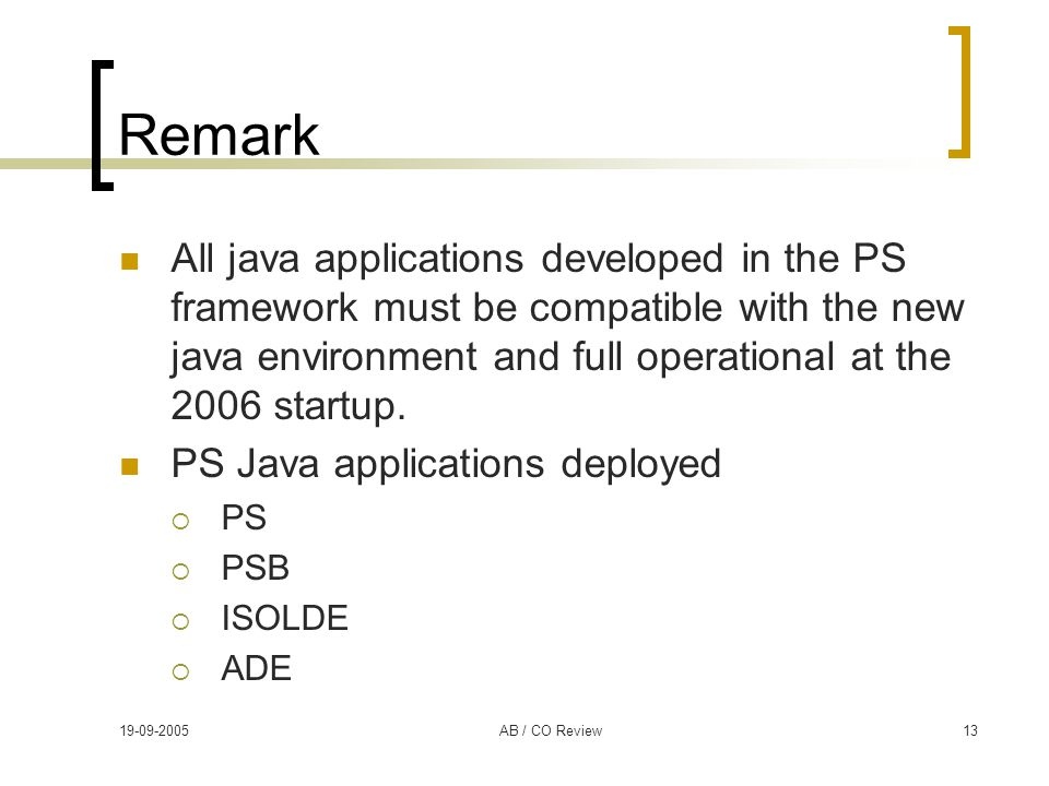 19-09-2005AB / CO Review13 Remark All java applications developed in the PS framework must be compatible with the new java environment and full operat
