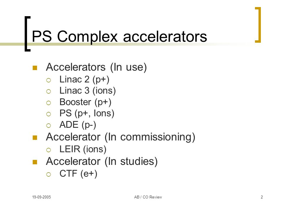 19-09-2005AB / CO Review2 PS Complex accelerators Accelerators (In use)  Linac 2 (p+)  Linac 3 (ions)  Booster (p+)  PS (p+, Ions)  ADE (p-) Accelerator (In commissioning)  LEIR (ions) Accelerator (In studies)  CTF (e+)
