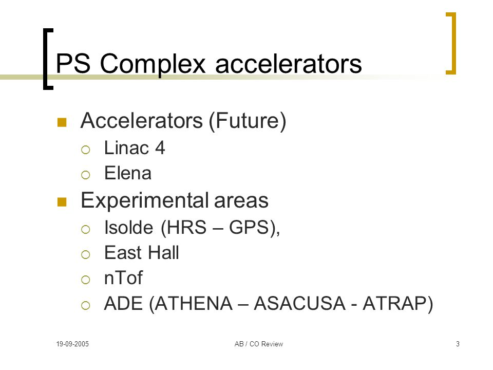 19-09-2005AB / CO Review3 PS Complex accelerators Accelerators (Future)  Linac 4  Elena Experimental areas  Isolde (HRS – GPS),  East Hall  nTof  ADE (ATHENA – ASACUSA - ATRAP)