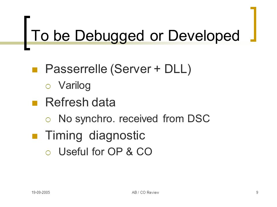 19-09-2005AB / CO Review9 To be Debugged or Developed Passerrelle (Server + DLL)  Varilog Refresh data  No synchro. received from DSC Timing diagnos