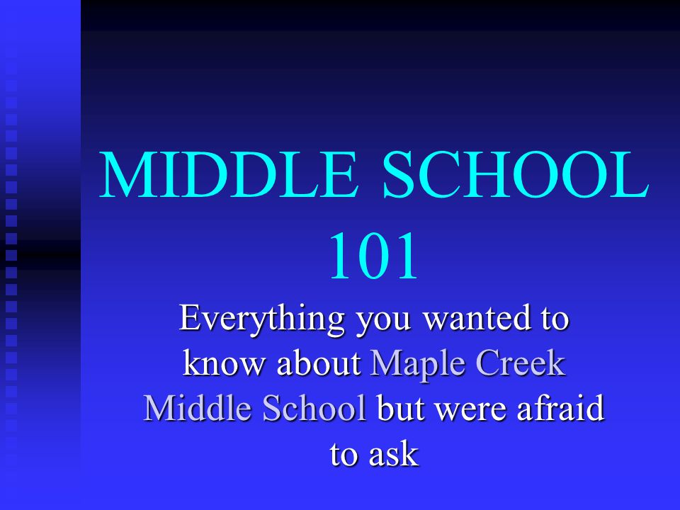 MIDDLE SCHOOL 101 Everything you wanted to know about Maple Creek Middle School but were afraid to ask