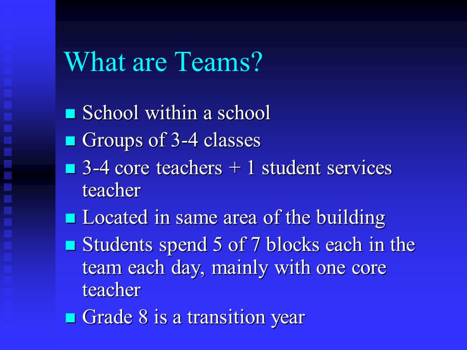 What are Teams? School within a school School within a school Groups of 3-4 classes Groups of 3-4 classes 3-4 core teachers + 1 student services teach