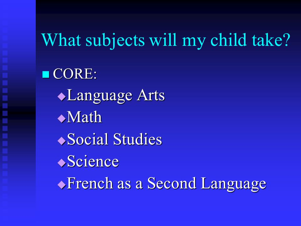 What subjects will my child take? CORE: CORE:  Language Arts  Math  Social Studies  Science  French as a Second Language