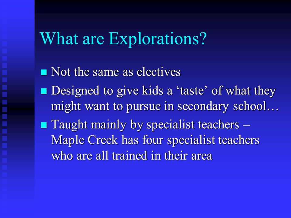 What are Explorations? Not the same as electives Not the same as electives Designed to give kids a 'taste' of what they might want to pursue in second
