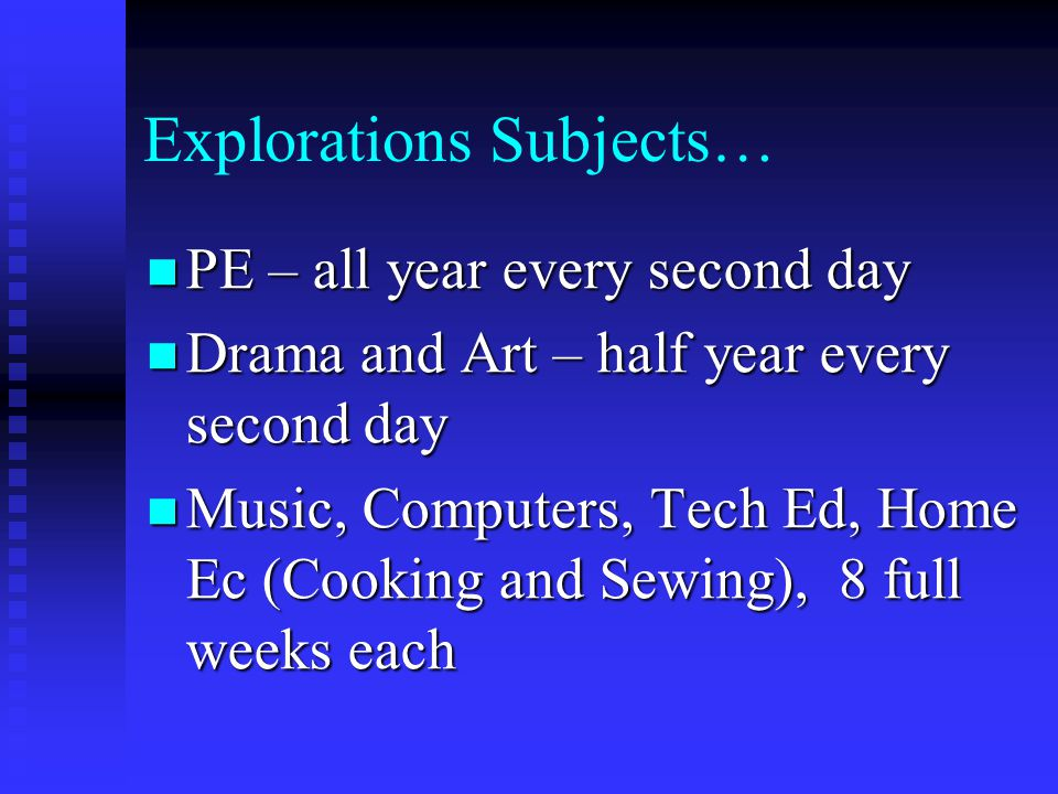 Explorations Subjects… PE – all year every second day PE – all year every second day Drama and Art – half year every second day Drama and Art – half y