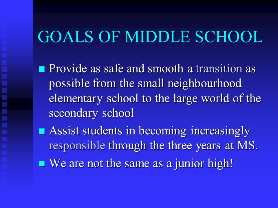GOALS OF MIDDLE SCHOOL Provide as safe and smooth a transition as possible from the small neighbourhood elementary school to the large world of the se