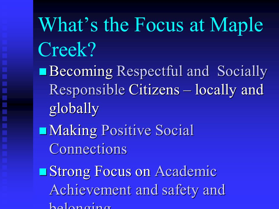 What's the Focus at Maple Creek? Becoming Respectful and Socially Responsible Citizens – locally and globally Becoming Respectful and Socially Respons