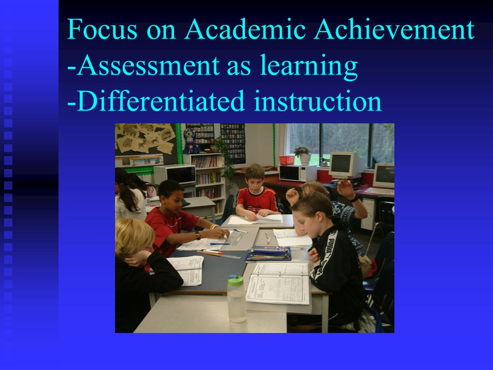 Focus on Academic Achievement -Assessment as learning -Differentiated instruction