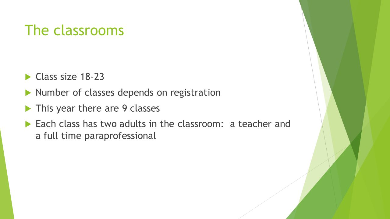 The classrooms  Class size 18-23  Number of classes depends on registration  This year there are 9 classes  Each class has two adults in the classroom: a teacher and a full time paraprofessional