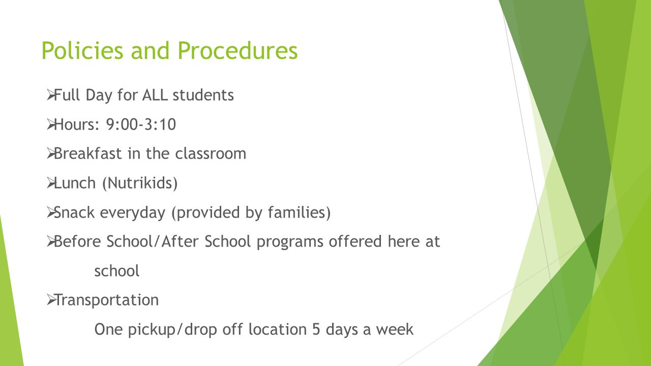 Policies and Procedures  Full Day for ALL students  Hours: 9:00-3:10  Breakfast in the classroom  Lunch (Nutrikids)  Snack everyday (provided by families)  Before School/After School programs offered here at school  Transportation One pickup/drop off location 5 days a week