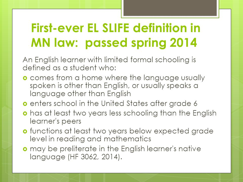 First-ever EL SLIFE definition in MN law: passed spring 2014 An English learner with limited formal schooling is defined as a student who:  comes from a home where the language usually spoken is other than English, or usually speaks a language other than English  enters school in the United States after grade 6  has at least two years less schooling than the English learner s peers  functions at least two years below expected grade level in reading and mathematics  may be preliterate in the English learner s native language (HF 3062, 2014).