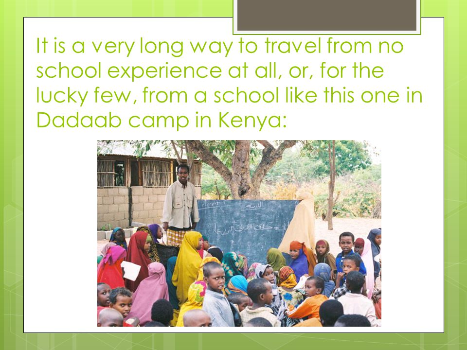 It is a very long way to travel from no school experience at all, or, for the lucky few, from a school like this one in Dadaab camp in Kenya: