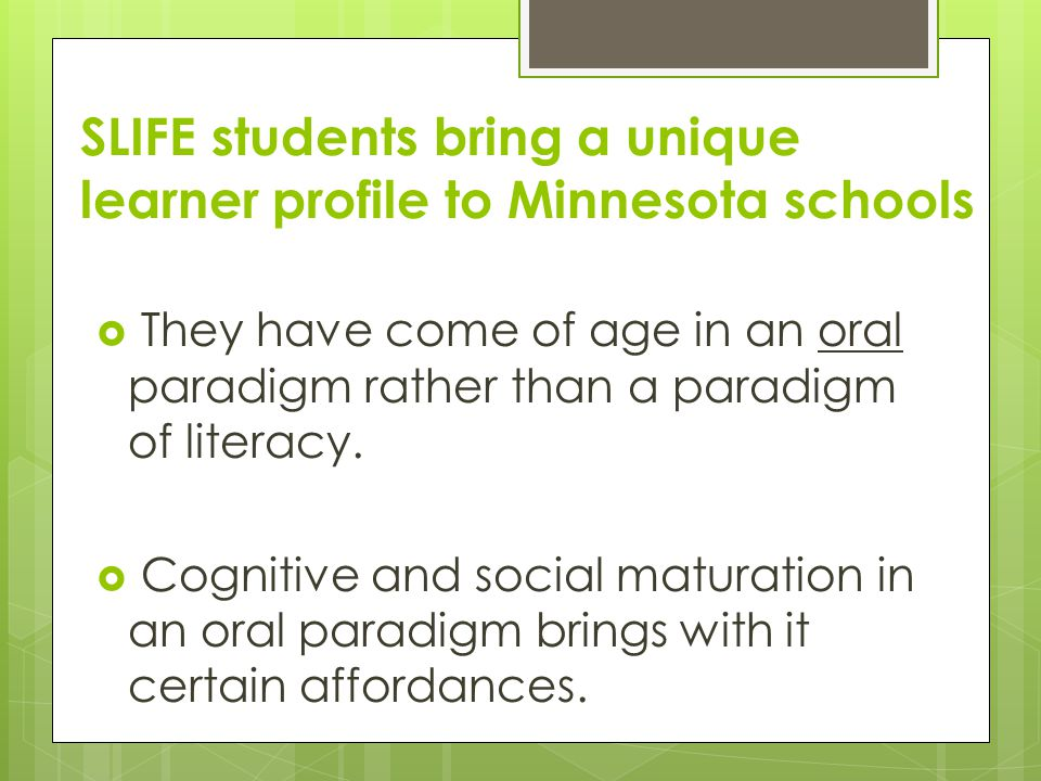 SLIFE students bring a unique learner profile to Minnesota schools  They have come of age in an oral paradigm rather than a paradigm of literacy.