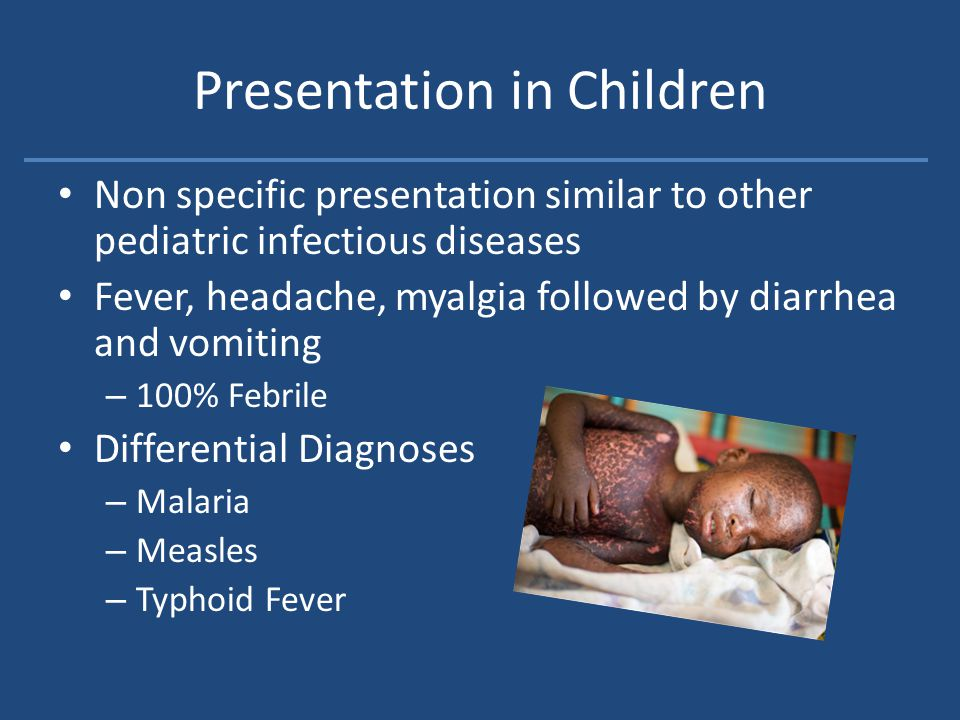 Presentation in Children Non specific presentation similar to other pediatric infectious diseases Fever, headache, myalgia followed by diarrhea and vomiting – 100% Febrile Differential Diagnoses – Malaria – Measles – Typhoid Fever