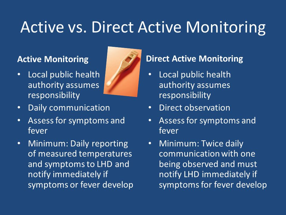Active vs. Direct Active Monitoring Active Monitoring Local public health authority assumes responsibility Daily communication Assess for symptoms and