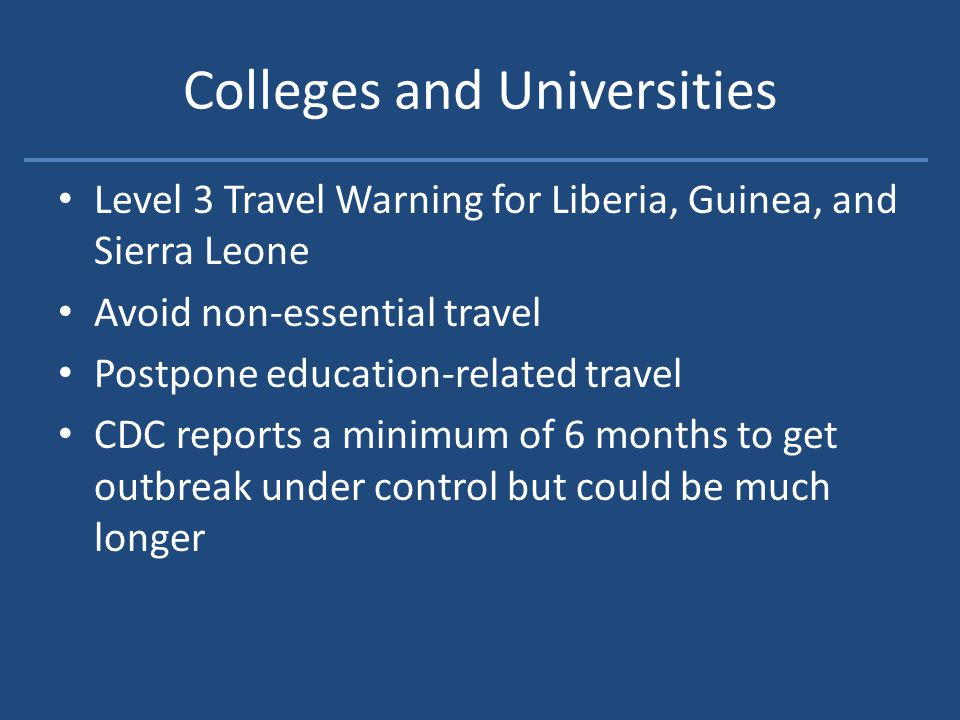 Colleges and Universities Level 3 Travel Warning for Liberia, Guinea, and Sierra Leone Avoid non-essential travel Postpone education-related travel CDC reports a minimum of 6 months to get outbreak under control but could be much longer