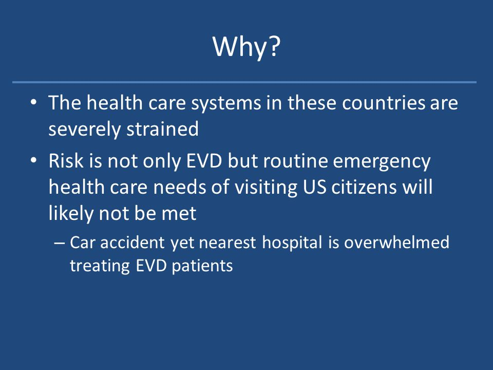Why? The health care systems in these countries are severely strained Risk is not only EVD but routine emergency health care needs of visiting US citi