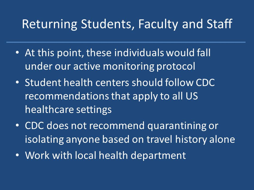 Returning Students, Faculty and Staff At this point, these individuals would fall under our active monitoring protocol Student health centers should follow CDC recommendations that apply to all US healthcare settings CDC does not recommend quarantining or isolating anyone based on travel history alone Work with local health department